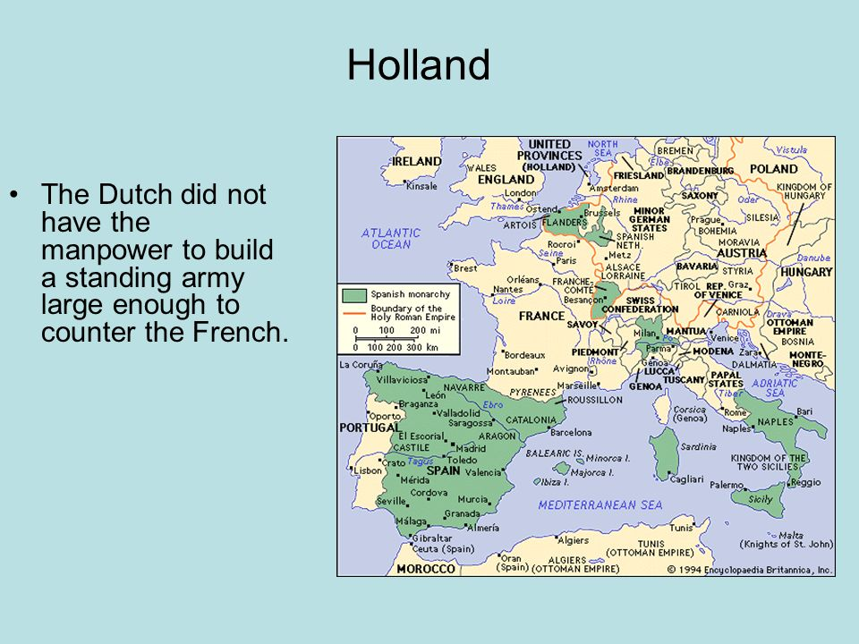 Holland The Dutch did not have the manpower to build a standing army large enough to counter the French.