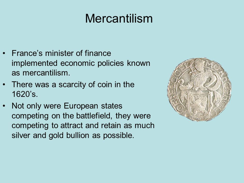 Mercantilism France's minister of finance implemented economic policies known as mercantilism. There was a scarcity of coin in the 1620's.