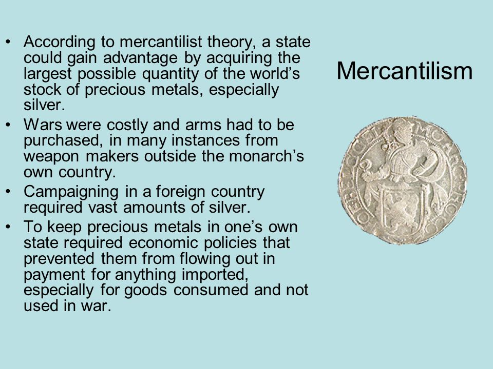 According to mercantilist theory, a state could gain advantage by acquiring the largest possible quantity of the world's stock of precious metals, especially silver.