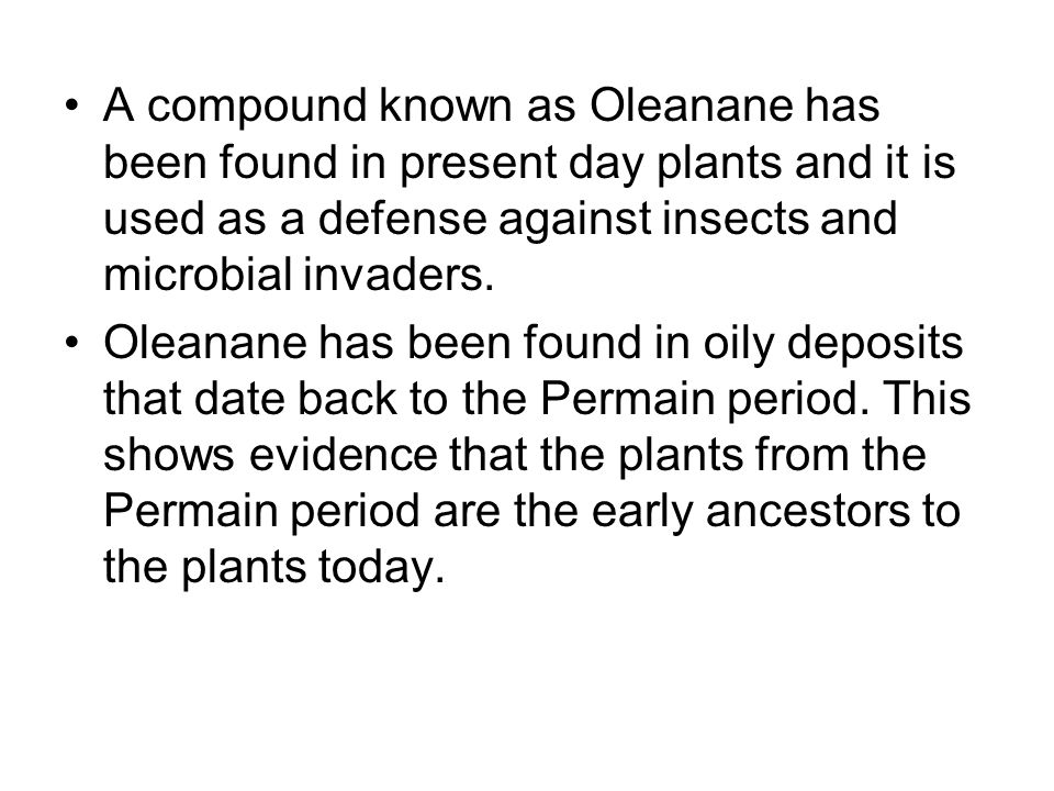 A compound known as Oleanane has been found in present day plants and it is used as a defense against insects and microbial invaders.