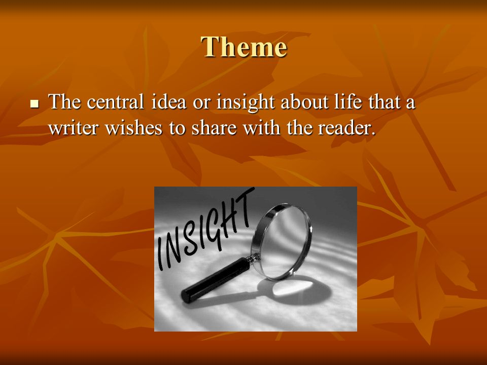 Theme The central idea or insight about life that a writer wishes to share with the reader.