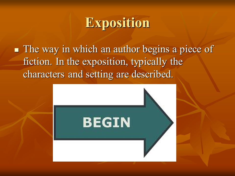 Exposition The way in which an author begins a piece of fiction.