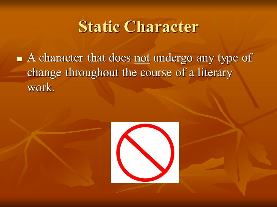 Static Character A character that does not undergo any type of change throughout the course of a literary work.