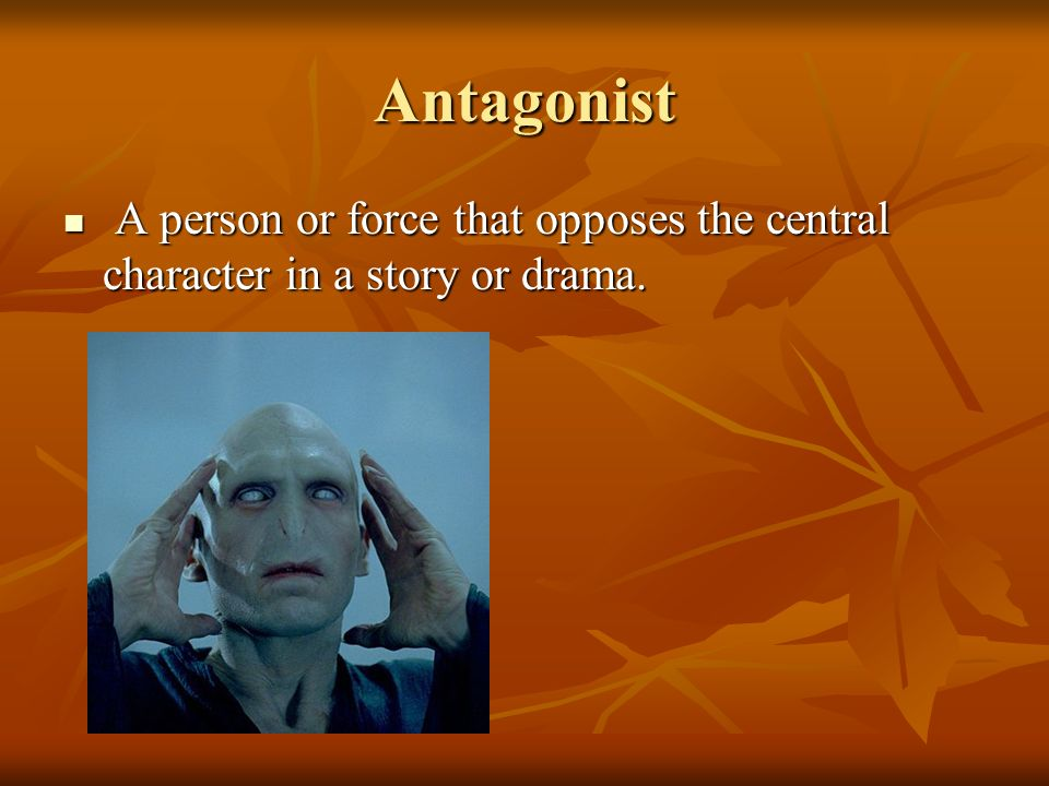 Antagonist A person or force that opposes the central character in a story or drama.