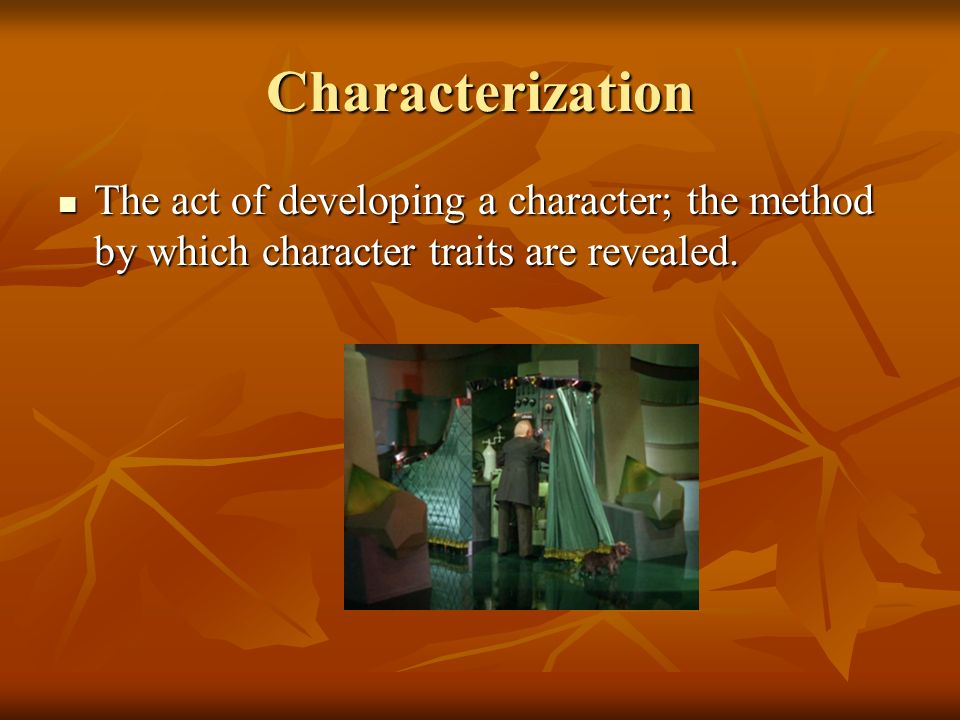 Characterization The act of developing a character; the method by which character traits are revealed.