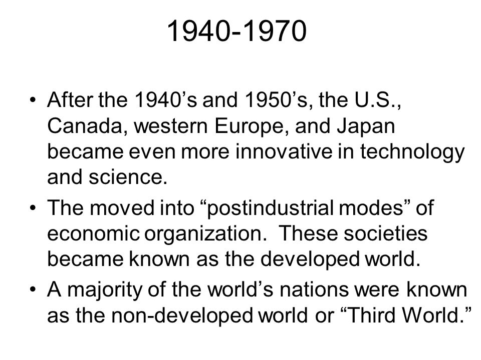 1940-1970 After the 1940's and 1950's, the U.S., Canada, western Europe, and Japan became even more innovative in technology and science.
