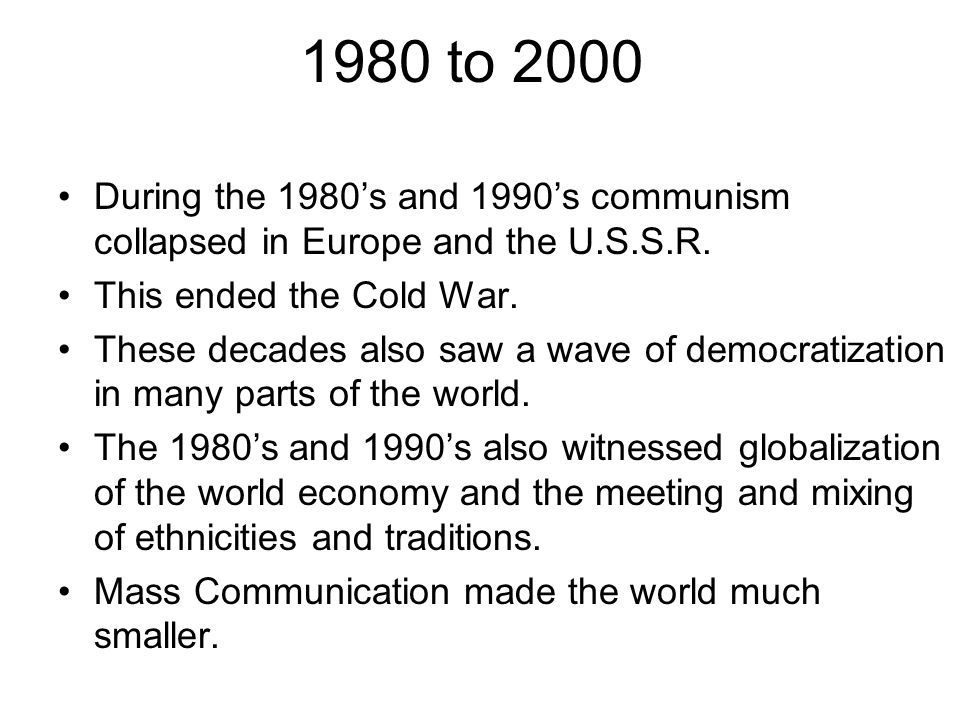 1980 to 2000 During the 1980's and 1990's communism collapsed in Europe and the U.S.S.R. This ended the Cold War.