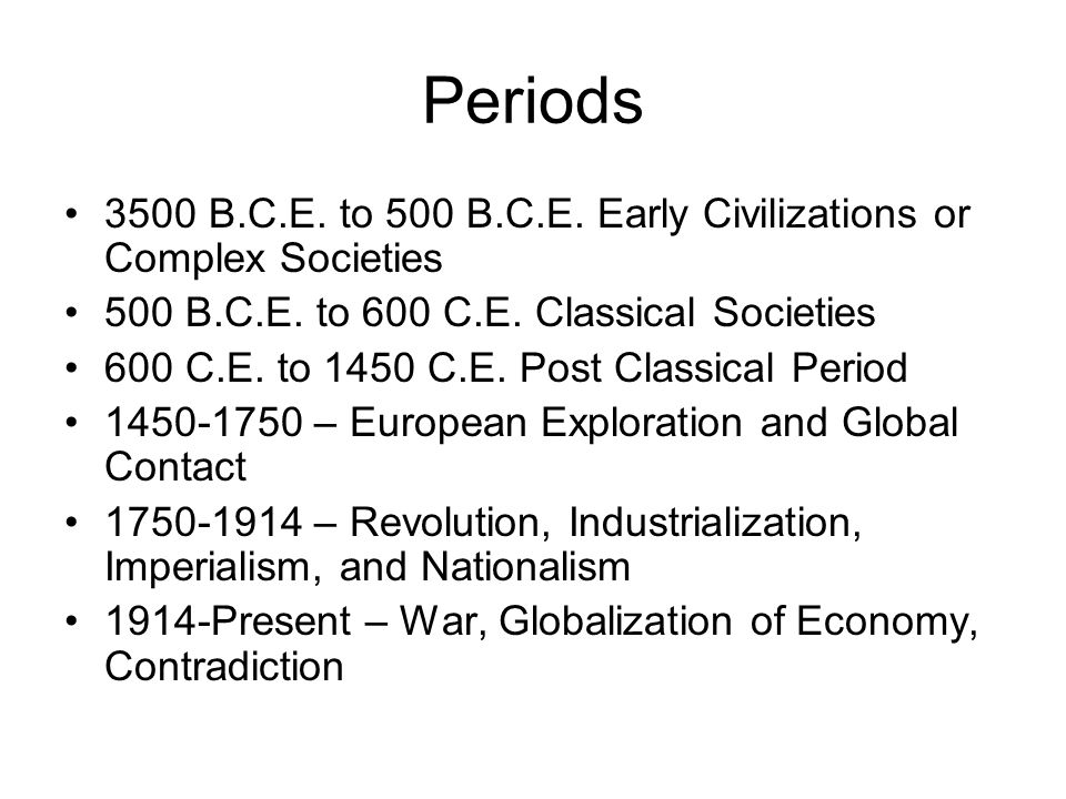 Periods 3500 B.C.E. to 500 B.C.E. Early Civilizations or Complex Societies. 500 B.C.E. to 600 C.E. Classical Societies.