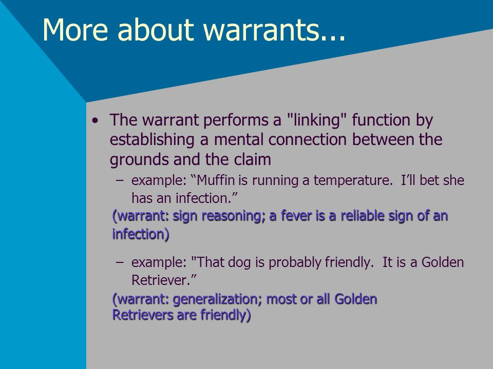 More about warrants... The warrant performs a linking function by establishing a mental connection between the grounds and the claim.