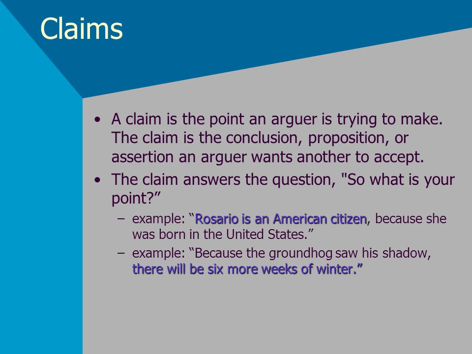 Claims A claim is the point an arguer is trying to make. The claim is the conclusion, proposition, or assertion an arguer wants another to accept.