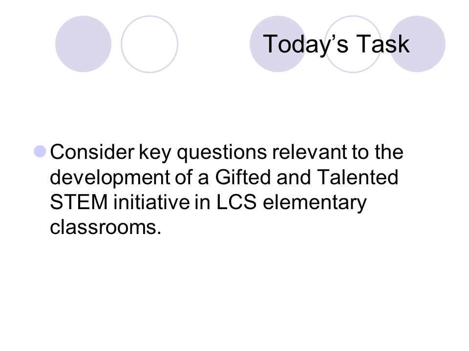 Today's Task Consider key questions relevant to the development of a Gifted and Talented STEM initiative in LCS elementary classrooms.