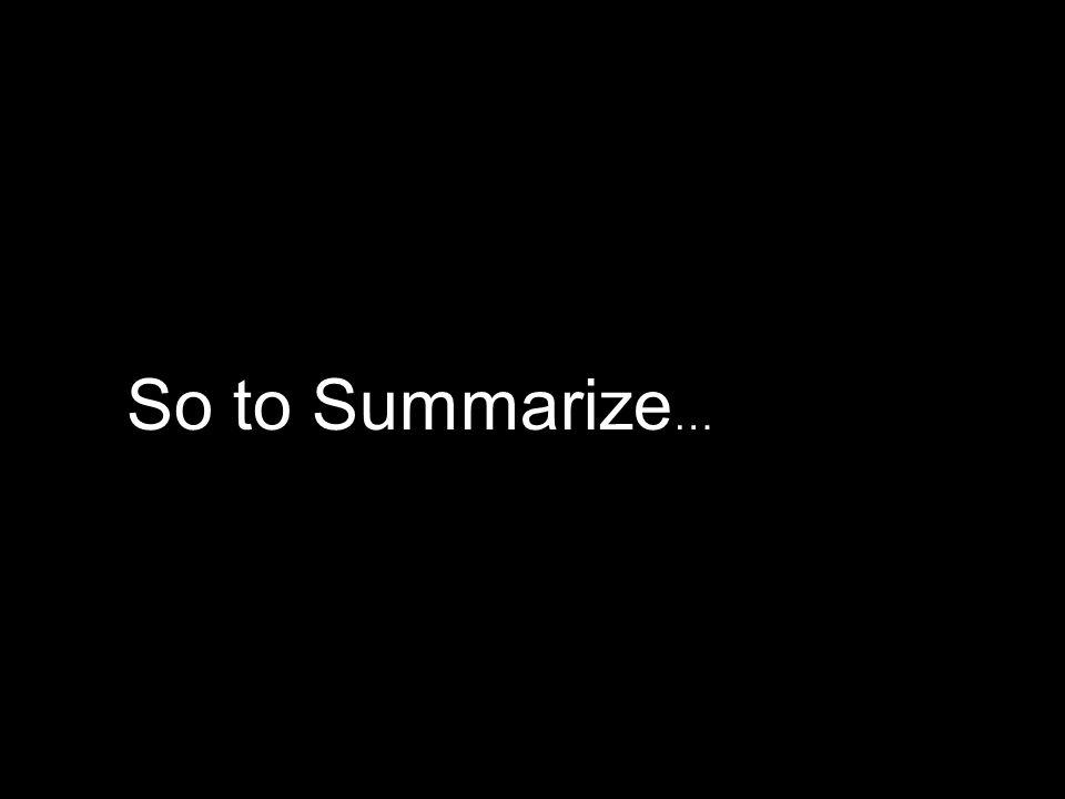 So to Summarize…