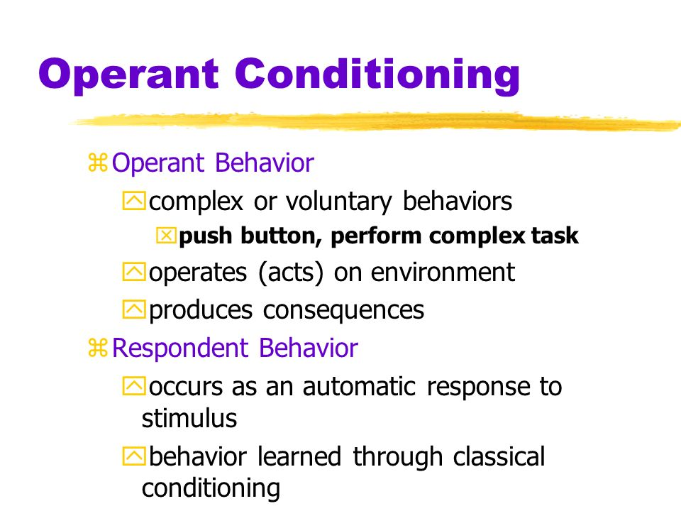 Operant Conditioning Operant Behavior complex or voluntary behaviors