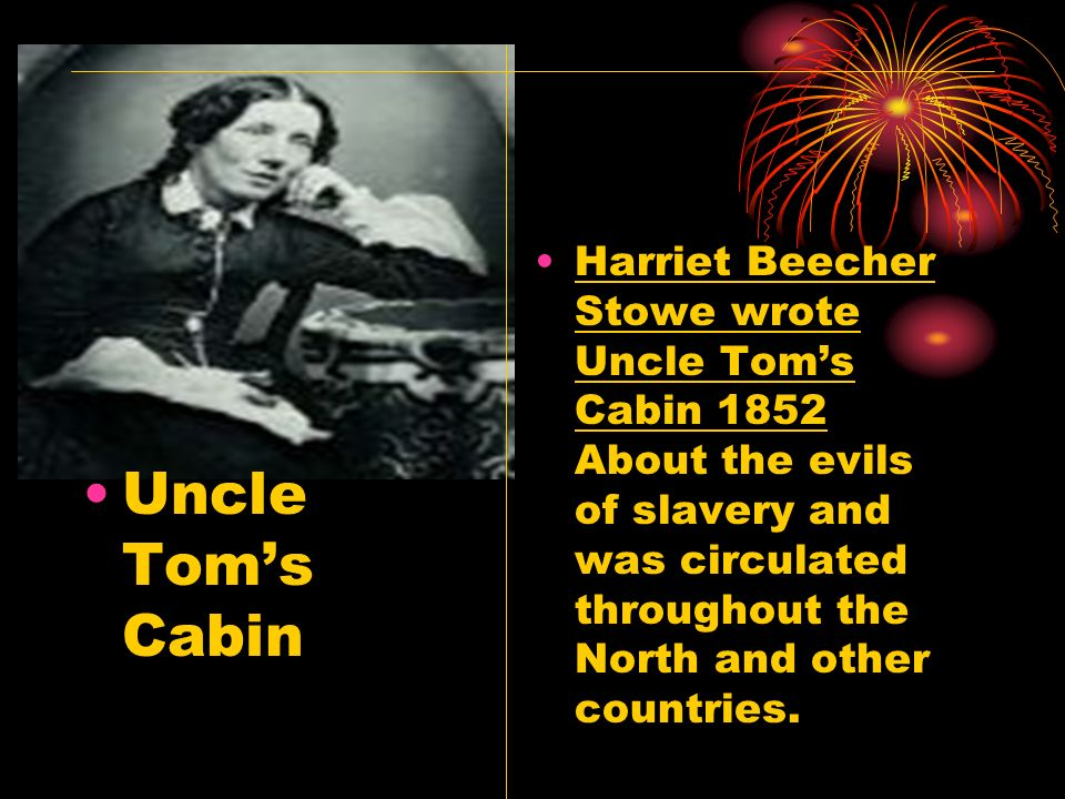 Harriet Beecher Stowe wrote Uncle Tom's Cabin 1852 About the evils of slavery and was circulated throughout the North and other countries.