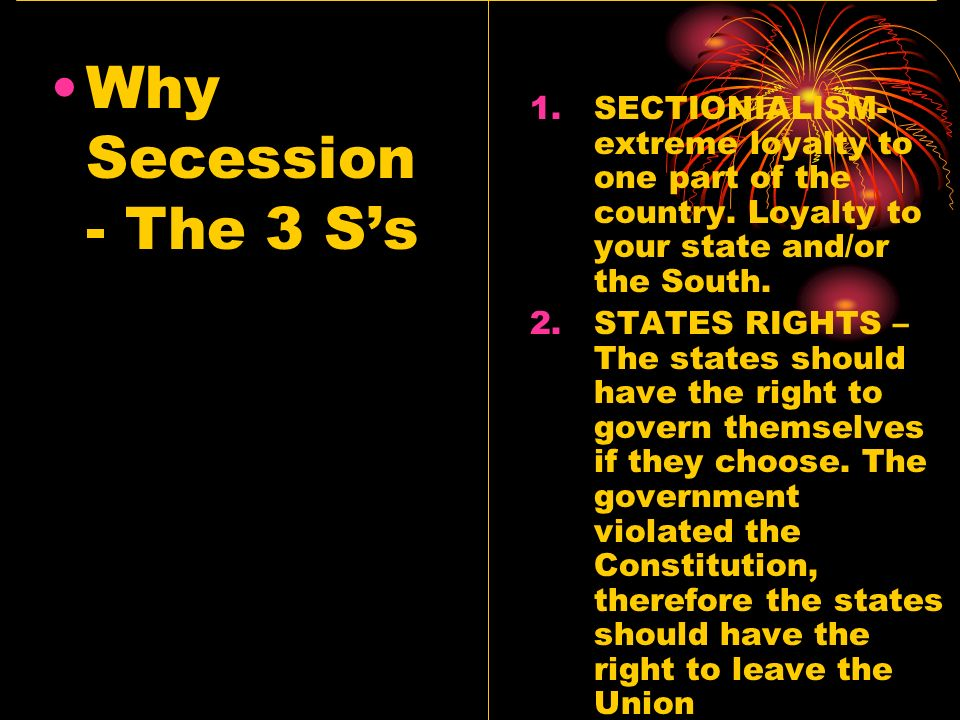 Why Secession- The 3 S's SECTIONIALISM- extreme loyalty to one part of the country. Loyalty to your state and/or the South.