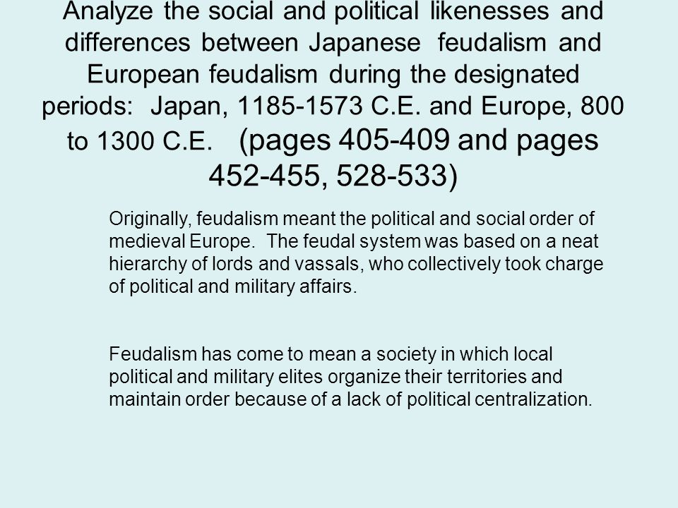 Analyze the social and political likenesses and differences between Japanese feudalism and European feudalism during the designated periods: Japan, 1185-1573 C.E. and Europe, 800 to 1300 C.E. (pages 405-409 and pages 452-455, 528-533)