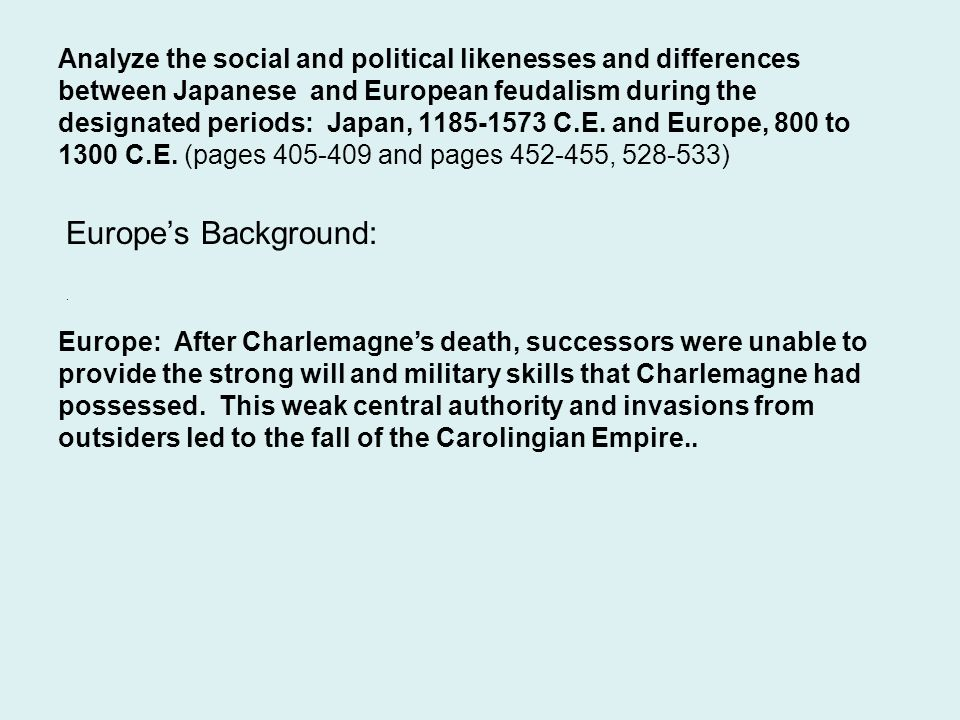 Analyze the social and political likenesses and differences between Japanese and European feudalism during the designated periods: Japan, 1185-1573 C.E. and Europe, 800 to 1300 C.E. (pages 405-409 and pages 452-455, 528-533)