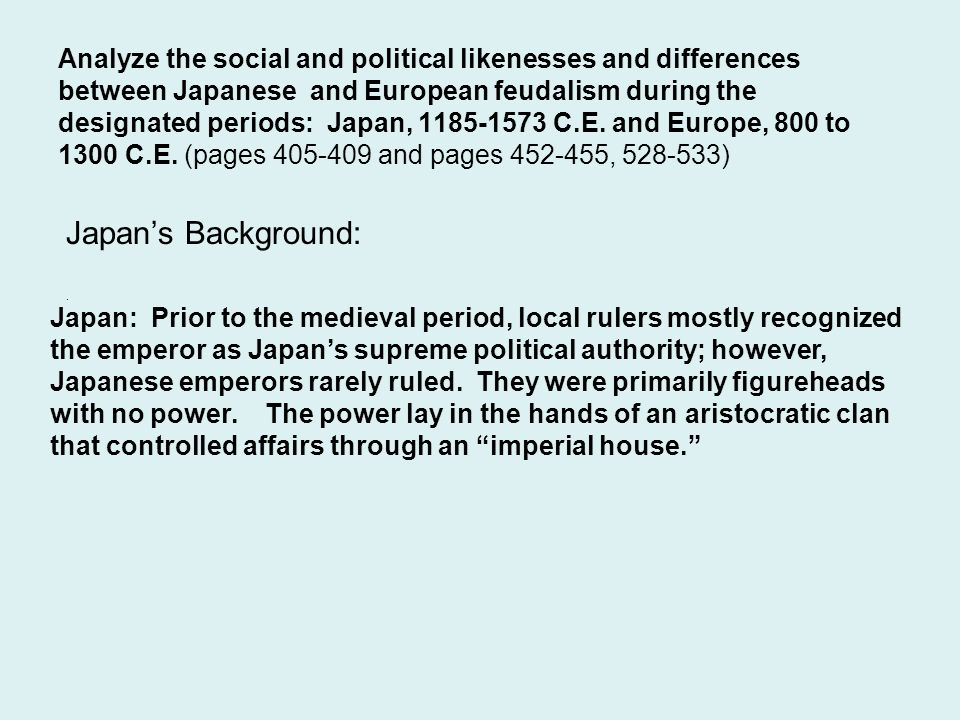 Analyze the social and political likenesses and differences between Japanese and European feudalism during the designated periods: Japan, C.E. and Europe, 800 to 1300 C.E. (pages and pages , )