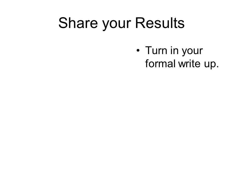 Share your Results Turn in your formal write up.
