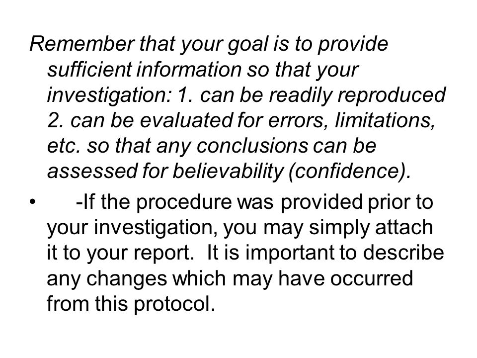Remember that your goal is to provide sufficient information so that your investigation: 1. can be readily reproduced 2. can be evaluated for errors, limitations, etc. so that any conclusions can be assessed for believability (confidence).