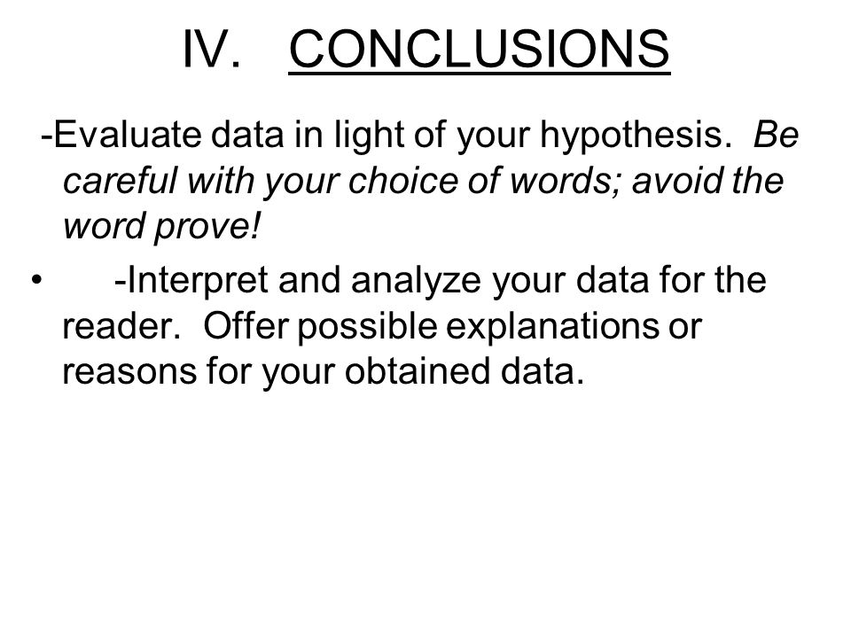 IV. CONCLUSIONS -Evaluate data in light of your hypothesis. Be careful with your choice of words; avoid the word prove!