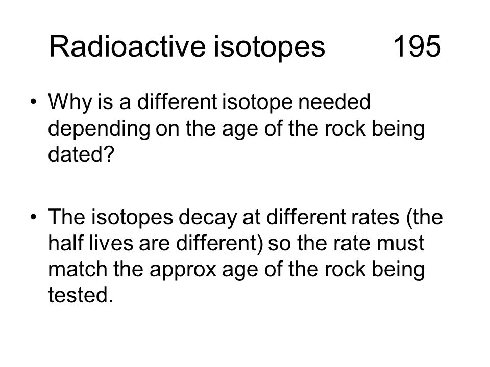 Radioactive isotopes 195 Why is a different isotope needed depending on the age of the rock being dated