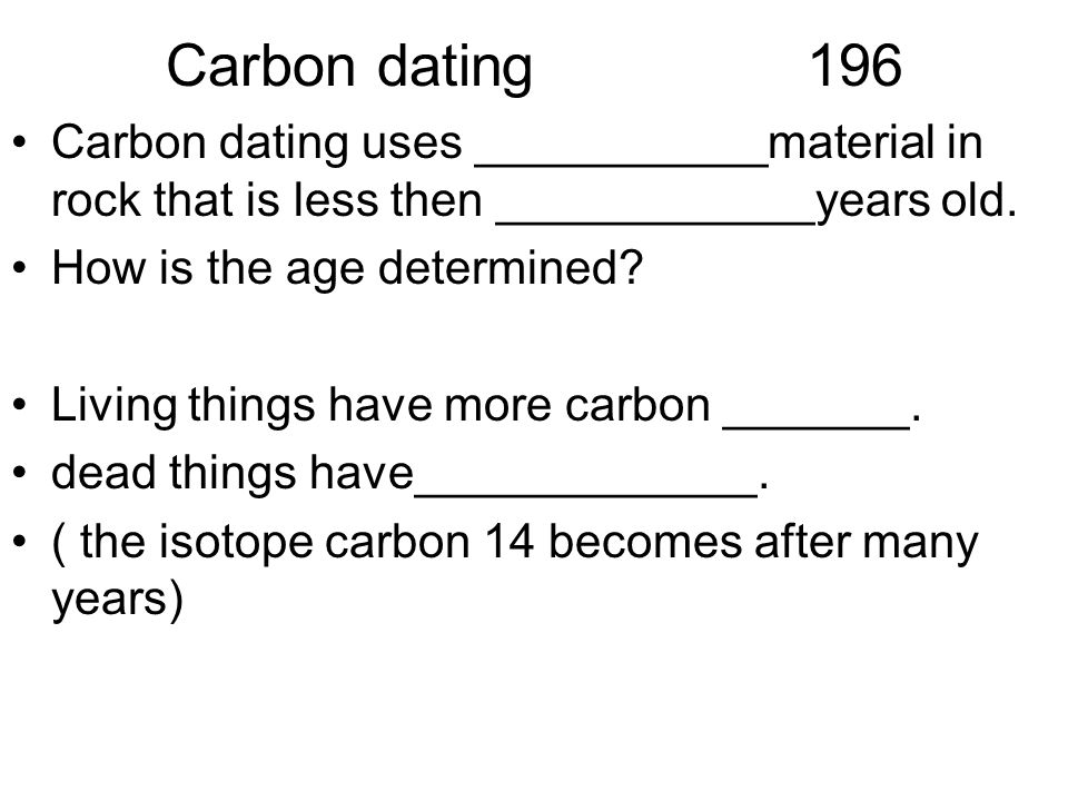 Carbon dating 196 Carbon dating uses ___________material in rock that is less then ____________years old.