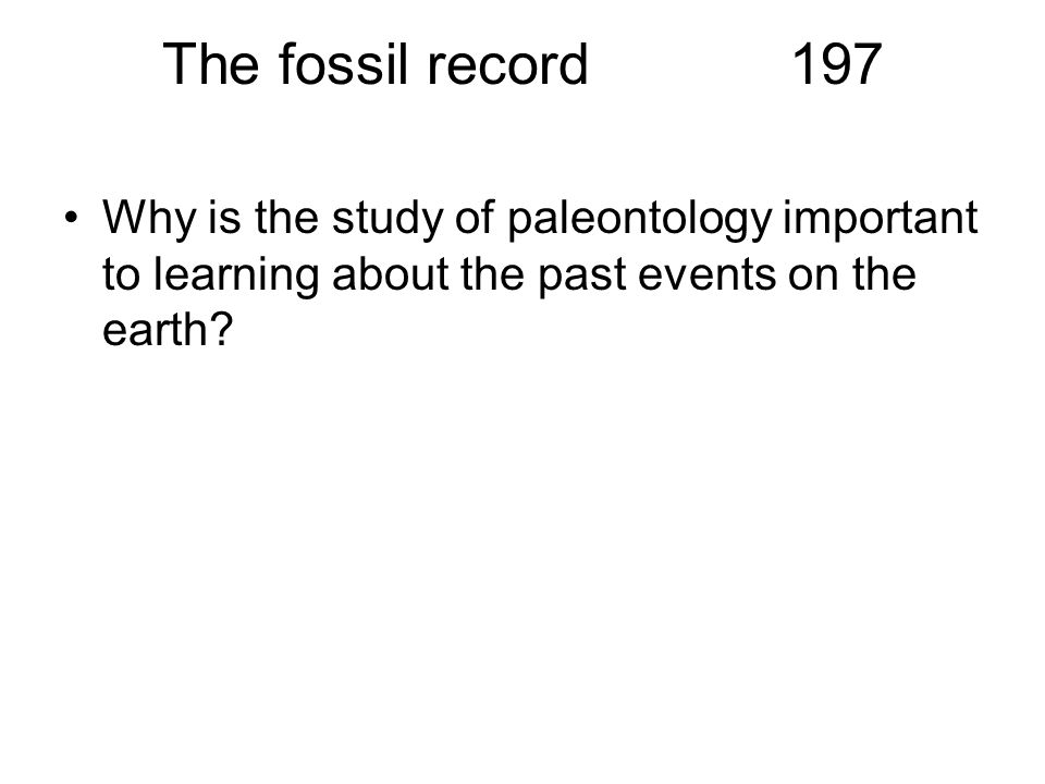 The fossil record 197 Why is the study of paleontology important to learning about the past events on the earth