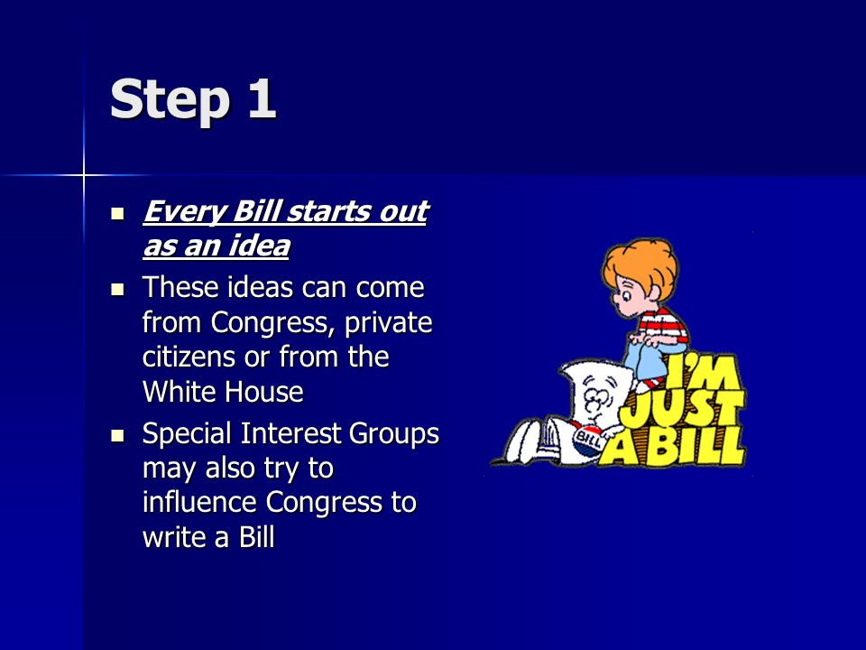 Step 1 Every Bill starts out as an idea