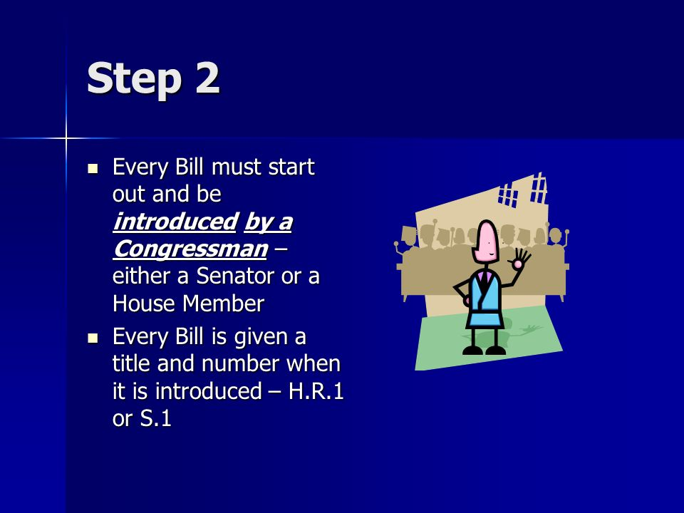 Step 2 Every Bill must start out and be introduced by a Congressman – either a Senator or a House Member.