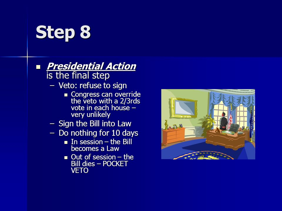 Step 8 Presidential Action is the final step Veto: refuse to sign