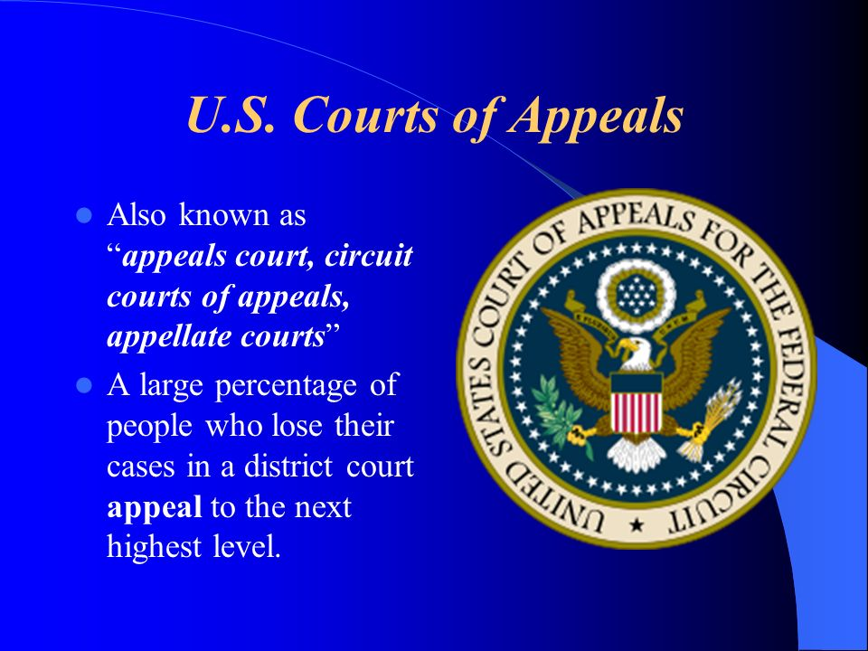 U.S. Courts of Appeals Also known as appeals court, circuit courts of appeals, appellate courts