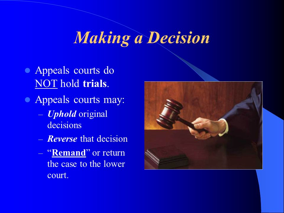 Making a Decision Appeals courts do NOT hold trials.