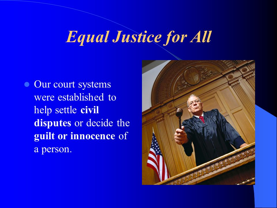 Equal Justice for All Our court systems were established to help settle civil disputes or decide the guilt or innocence of a person.