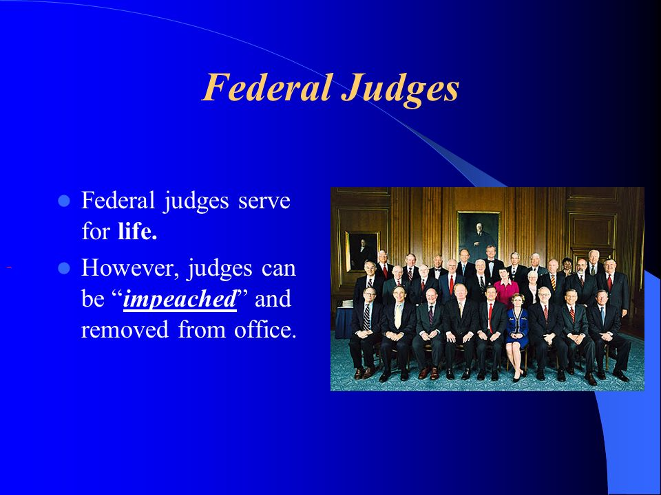 Federal Judges Federal judges serve for life.