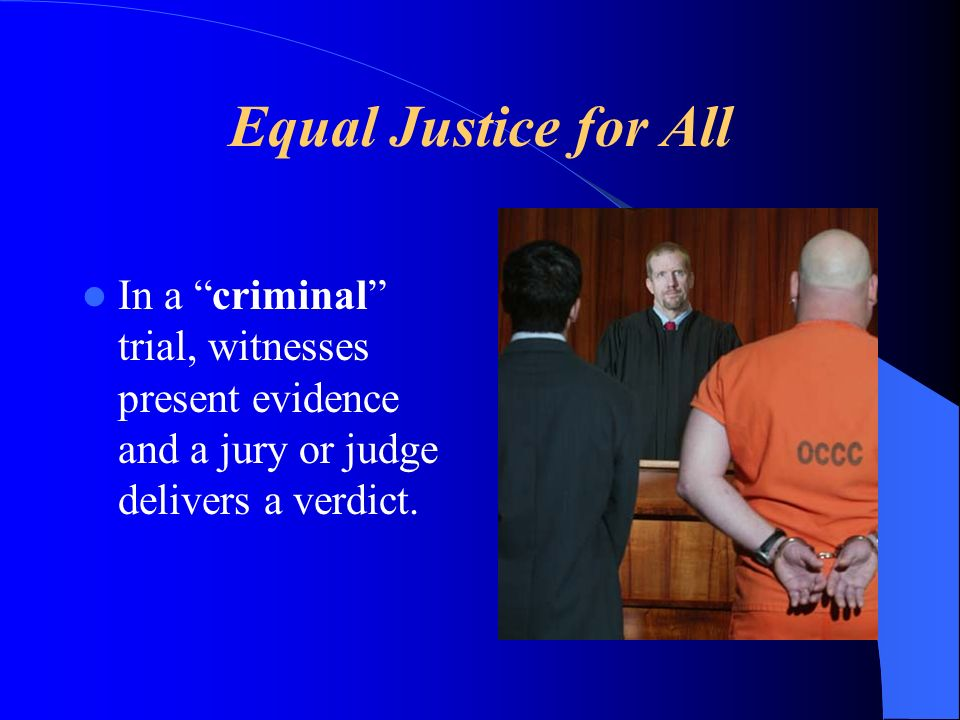 Equal Justice for All In a criminal trial, witnesses present evidence and a jury or judge delivers a verdict.