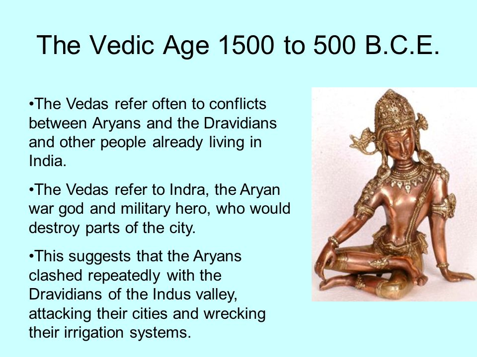 The Vedic Age 1500 to 500 B.C.E. The Vedas refer often to conflicts between Aryans and the Dravidians and other people already living in India.