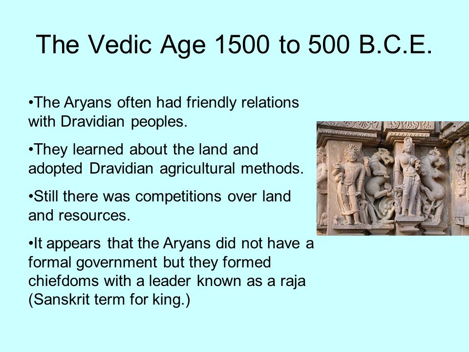 The Vedic Age 1500 to 500 B.C.E. The Aryans often had friendly relations with Dravidian peoples.