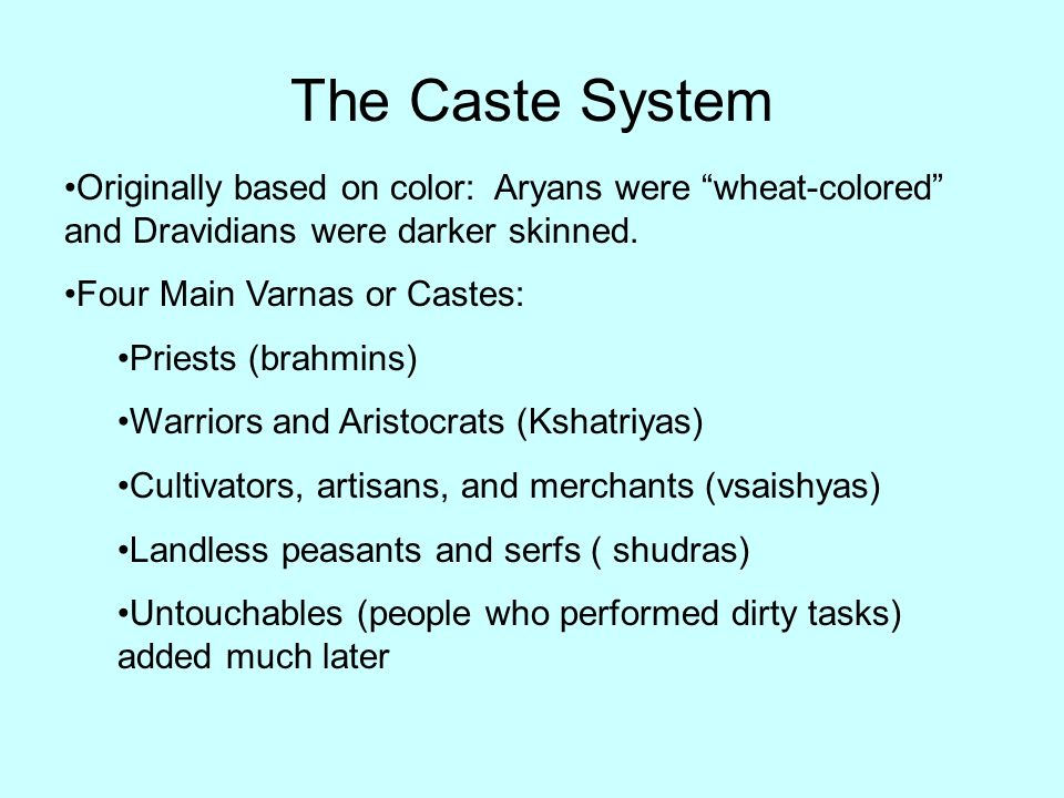The Caste System Originally based on color: Aryans were wheat-colored and Dravidians were darker skinned.