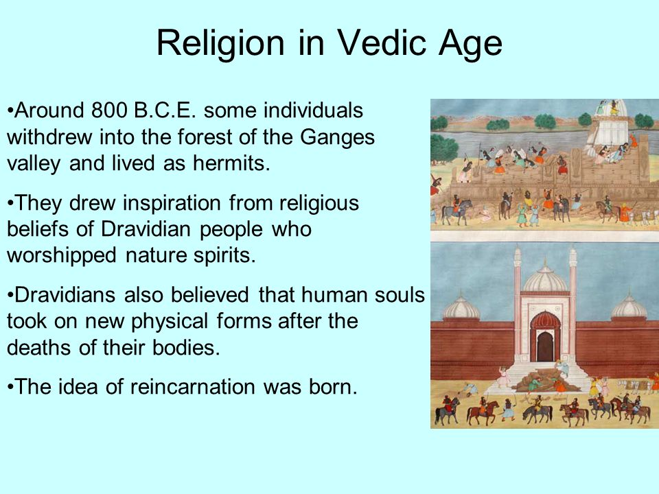 Religion in Vedic Age Around 800 B.C.E. some individuals withdrew into the forest of the Ganges valley and lived as hermits.