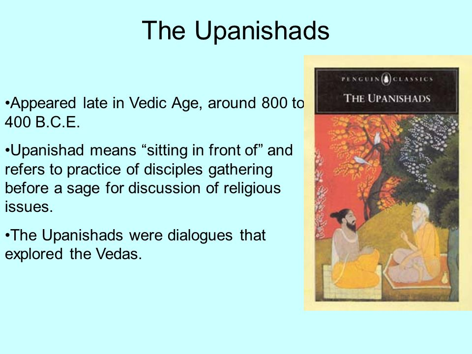 The Upanishads Appeared late in Vedic Age, around 800 to 400 B.C.E.