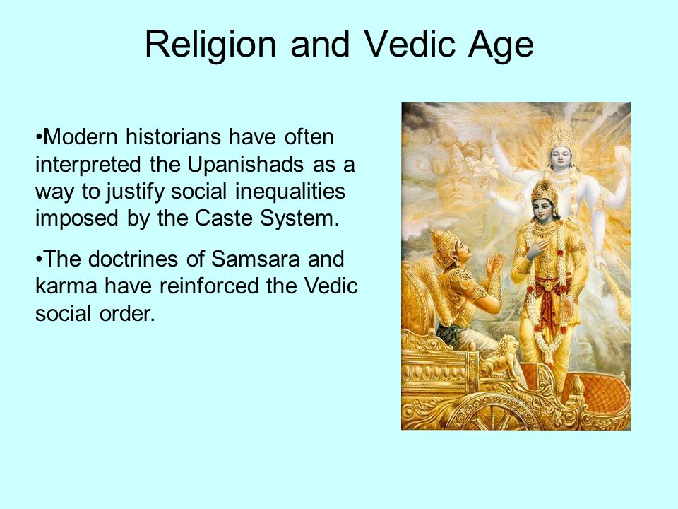 Religion and Vedic Age Modern historians have often interpreted the Upanishads as a way to justify social inequalities imposed by the Caste System.
