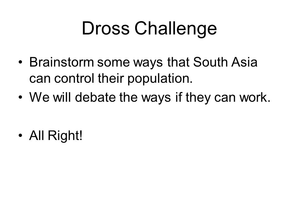 Dross Challenge Brainstorm some ways that South Asia can control their population. We will debate the ways if they can work.