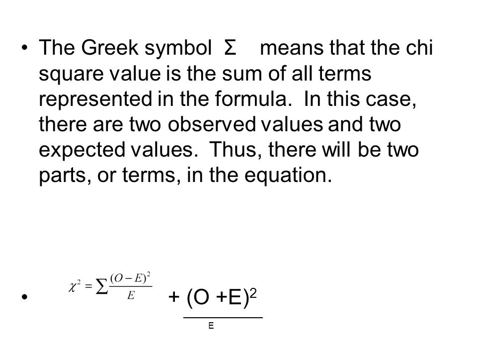 The Greek symbol Σ means that the chi square value is the sum of all terms represented in the formula. In this case, there are two observed values and two expected values. Thus, there will be two parts, or terms, in the equation.