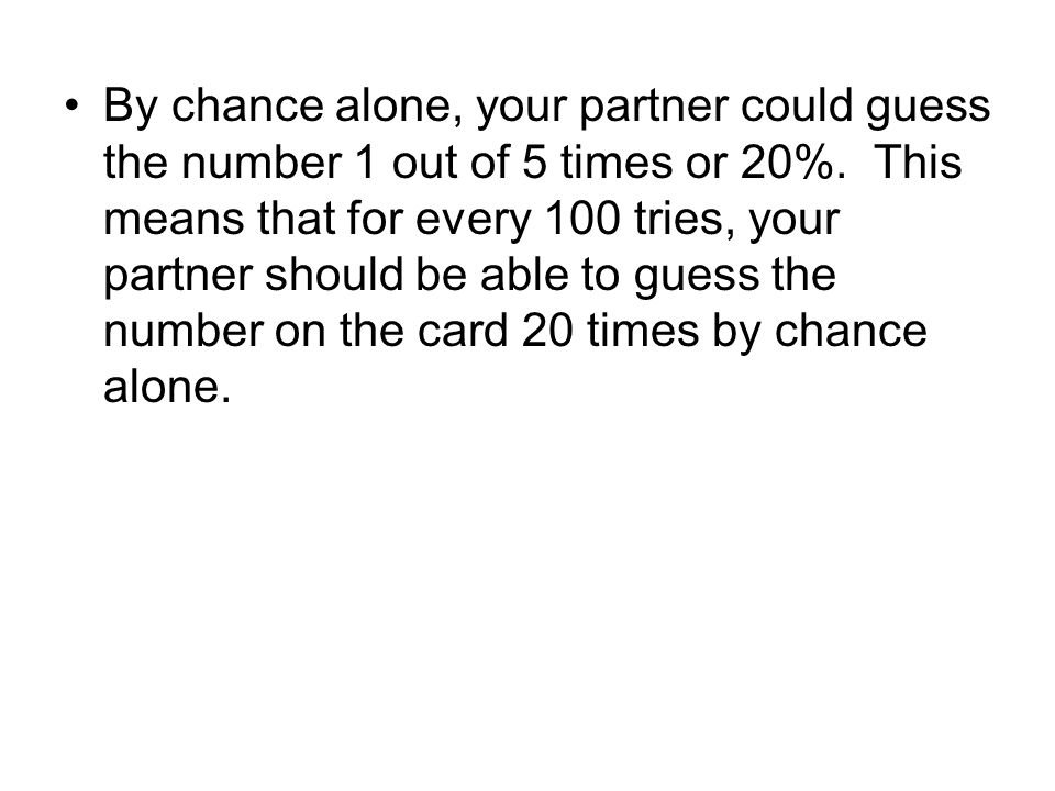 By chance alone, your partner could guess the number 1 out of 5 times or 20%.
