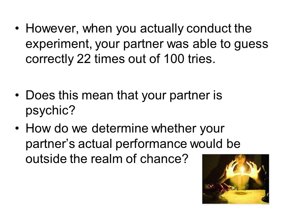 However, when you actually conduct the experiment, your partner was able to guess correctly 22 times out of 100 tries.