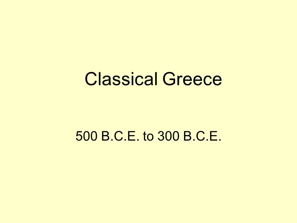 Classical Greece 500 B.C.E. to 300 B.C.E.