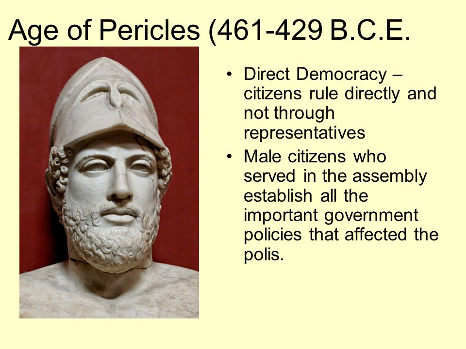 Age of Pericles (461-429 B.C.E. Direct Democracy – citizens rule directly and not through representatives.