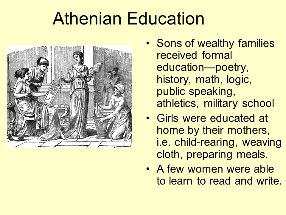 Athenian Education Sons of wealthy families received formal education—poetry, history, math, logic, public speaking, athletics, military school.
