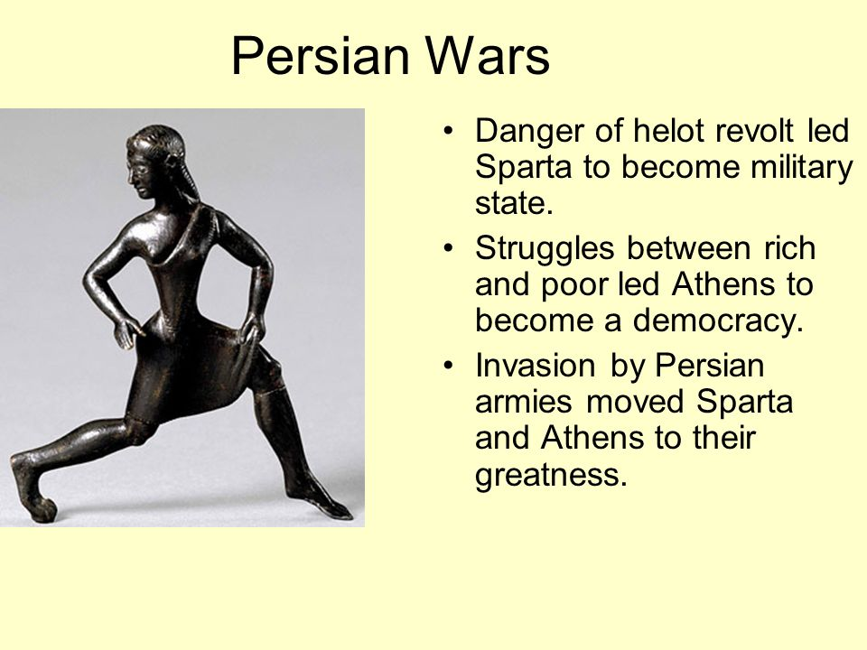 Persian Wars Danger of helot revolt led Sparta to become military state. Struggles between rich and poor led Athens to become a democracy.